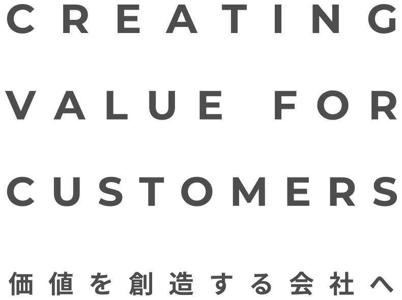 CREATING VALUE FOR CUSTOMERS 価値を想像する会社へ